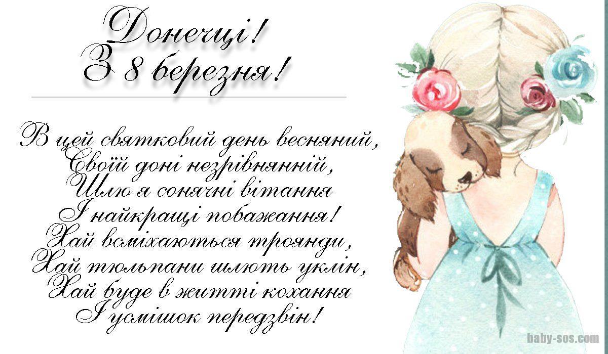 В цей святковий день весняний, Своїй доні незрівнянній, Шлю я сонячні вітання І найкращі побажання!Хай всміхаються троянди, Хай тюльпани шлють уклін, Хай буде в житті кохання І усмішок передзвін!