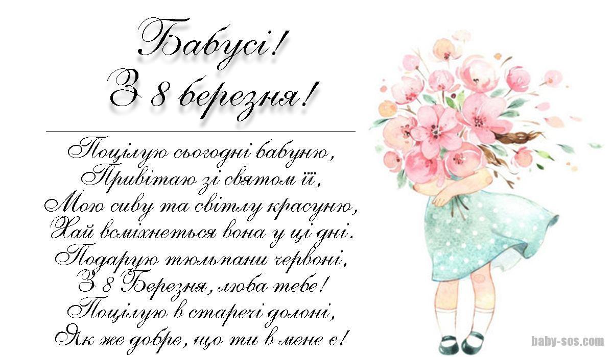 Поцілую сьогодні бабуню, Привітаю зі святом її, Мою сиву та світлу красуню, Хай всміхнеться вона у ці дні. Подарую тюльпани червоні, З 8 Березня, люба тебе! Поцілую в старечі долоні, Як же добре, що ти в мене є!