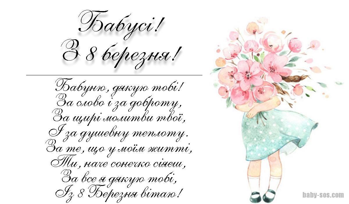 Бабуню, дякую тобі! За слово і за доброту, За щирі молитви твої, І за душевну теплоту. За те, що у моїм житті, Ти, наче сонечко сіяєш, За все я дякую тобі, Із 8 Березня вітаю!